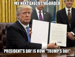 Presidents Day Meme - my next executive order president s day is now trump s day make