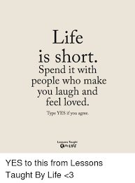 Life Is Short Meme - life is short spend it with people who make laugh and you feel loved