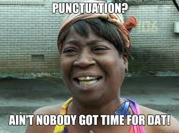 Punctuation Meme - punctuation ain t nobody got time for dat sweet brown quickmeme