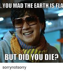 Die Meme - you mad the earth is fla but did you die sorrynotsorry meme on me me