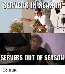 Server Meme - servers in season servers out of season so true meme on me me
