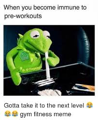 Fitness Meme - when you become immune to pre workouts ig gainz gotta take it to the