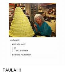 Paula Deen Butter Meme - unshaped nice wig janis that butter no that s paula deen paula