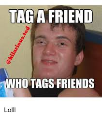 Tag A Friend Meme - hilariousted tag a friend ho tags friends lolll friends meme on sizzle