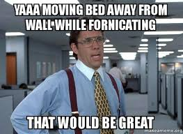 Moving Away Meme - yaaa moving bed away from wall while fornicating that would be