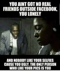 Facebook Friends Meme - you aint got no real friends outside facebook you lonely and