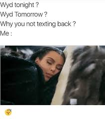Why You Not Meme - wyd tonight wyd tomorrow why you not texting back me meme on