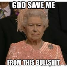 Save Me Meme - god save me from this bullshit unimpressed queen meme generator