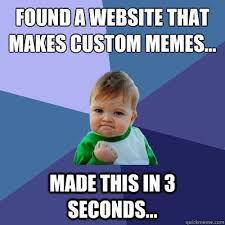 Custom Memes - found a website that makes custom memes made this in 3 seconds