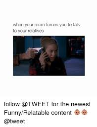 Funny Relatable Memes - when your mom forces you to talk to your relatives follow for the