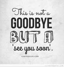 this is not a goodbye but a see you soon