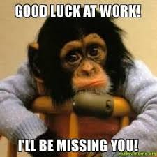 Good Luck Memes - good luck at work i ll be missing you make a meme
