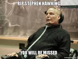 Stephen Hawking Meme - rip stephen hawking you will be missed make a meme