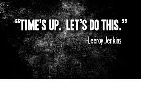 Leeroy Jenkins Meme - time s up let s do this leeroy jenkins leeroy jenkins meme on