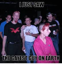 Gayest Meme Ever - i just saw the gayest guy on earth meme on me me