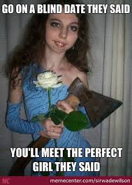 Perfect Girl Meme - dating memes go on a blind date they said you ll meet the perfect