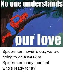 Spiderman Funny Meme - no one understands our love spiderman movie is out we are going to