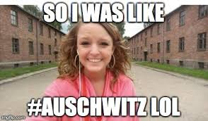 Dumb Girl Meme - people are pissed at dumb girl who put an auschwitz selfie on