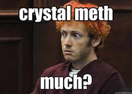 Crystal Meth Meme - crystal meth much james holmes quickmeme