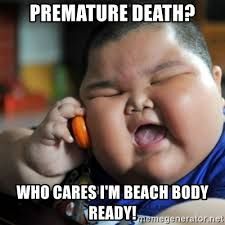 Beach Body Meme - premature death who cares i m beach body ready fat chinese kid