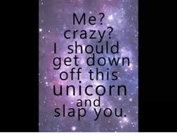 Unicorn Memes - me crazy i should get down off this unicorn and slap you meme