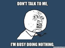 Don T Talk To Me Meme - t talk to me i m busy doing nothing