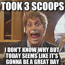 Gym Life Meme - 3 scoops great day took 3 scoops on memegen