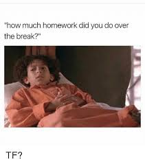 Tf Meme - how much homework did you do over the break tf meme on sizzle