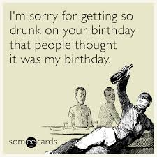 Drunk Birthday Meme - i m sorry for getting so drunk on your birthday that people thought
