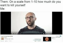 Kill Your Self Meme - them on a scale from 1 10 how much do you want to kill yourself me