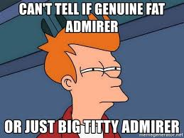 Big Titty Memes - can t tell if genuine fat admirer or just big titty admirer