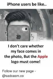 Iphone Users Be Like Meme - iphone users be like i don t care whether my face comes in the