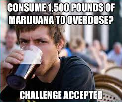 Marijuana Overdose Meme - consume 1 500 pounds of marijuana to overdose challenge accepted