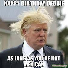 Debbie Meme - happy birthday debbie as long as you re not mexican meme trump bad