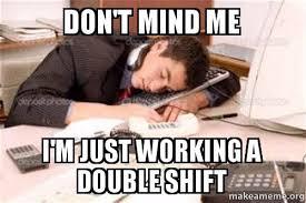 Double Meme - don t mind me i m just working a double shift make a meme