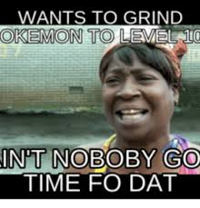 Grinding Meme - wants to grind okemon to level int nobo good time fo dat good