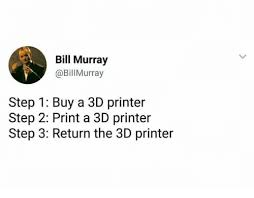 Printer Meme - bill murray murray step 1 buy a 3d printer step 2 print a 3d