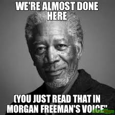 We Are Done Meme - we re almost done here you just read that in morgan freeman s voice