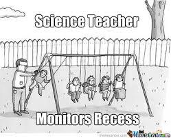 Science Teacher Meme - science teacher recess by william ramey 549 meme center