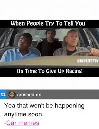 Soon Car Meme - when people try to tell you its time to give up racing crushedmx