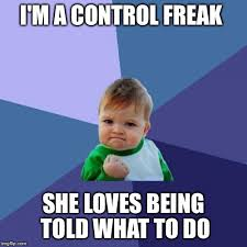 Control Freak Meme - im a control freak she loves being told what to do