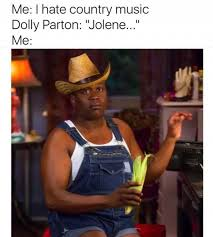 Country Meme - dopl3r com memes me i hate country music dolly parton jolene me