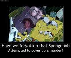Attempted Murder Meme - have we forgotten spongebob attempted to cover up a murder