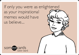 Inspirational Memes - if only you were as enlightened as your inspirational memes would