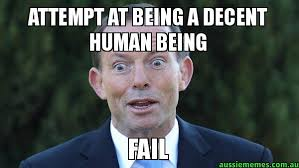 Decent Meme - attempt at being a decent human being fail tonny abbott meme