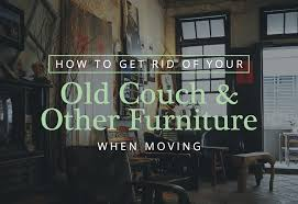 how to get rid of old sofa how to get rid of your old couch and other furniture when moving