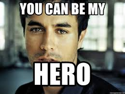 An Hero Meme - you can be my hero enrique iglesias hero meme generator
