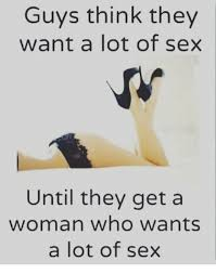 Memes About Sex - guys think they want a lot of sex until they get a woman who wants a
