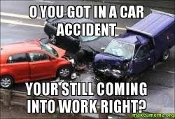 Car Accident Meme - o you got in a car accident your still coming into work right