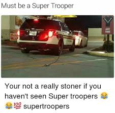 Super Troopers Meme - must be a super trooper your not a really stoner if you haven t seen